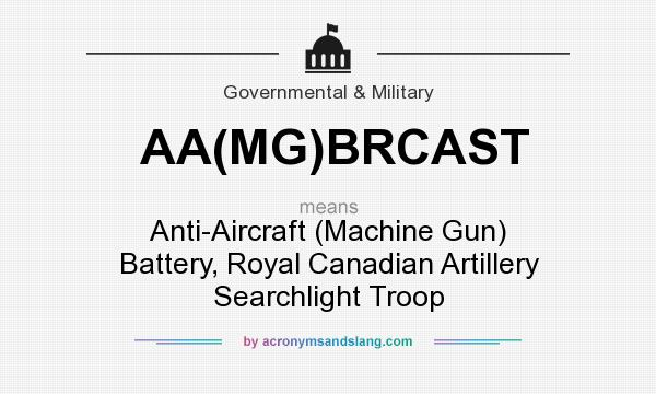 What does AA(MG)BRCAST mean? It stands for Anti-Aircraft (Machine Gun) Battery, Royal Canadian Artillery Searchlight Troop
