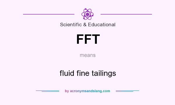What does FFT mean? It stands for fluid fine tailings