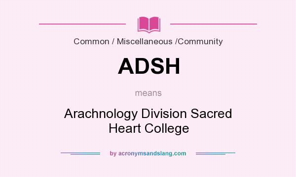 What does ADSH mean? It stands for Arachnology Division Sacred Heart College