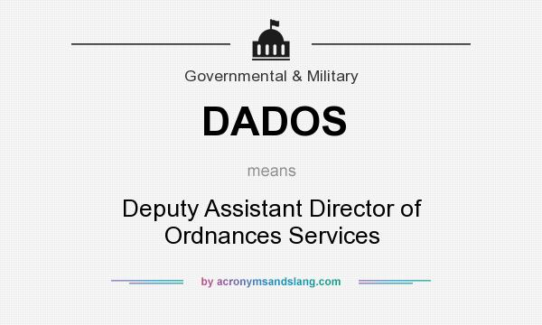 What does DADOS mean? It stands for Deputy Assistant Director of Ordnances Services