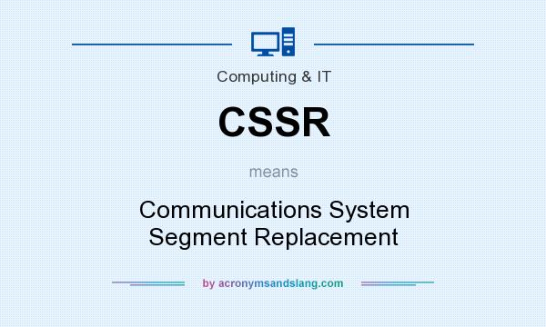 What does CSSR mean? It stands for Communications System Segment Replacement