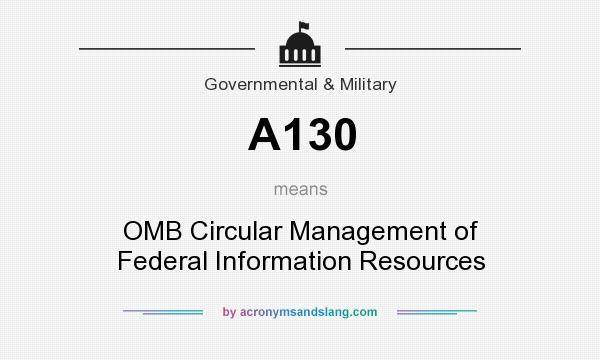 What does A130 mean? It stands for OMB Circular Management of Federal Information Resources