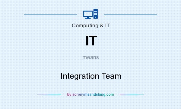 What does IT mean? It stands for Integration Team