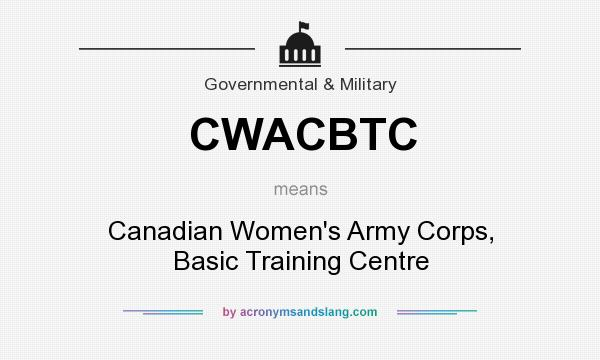 What does CWACBTC mean? It stands for Canadian Women`s Army Corps, Basic Training Centre