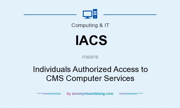 What does IACS mean? It stands for Individuals Authorized Access to CMS Computer Services