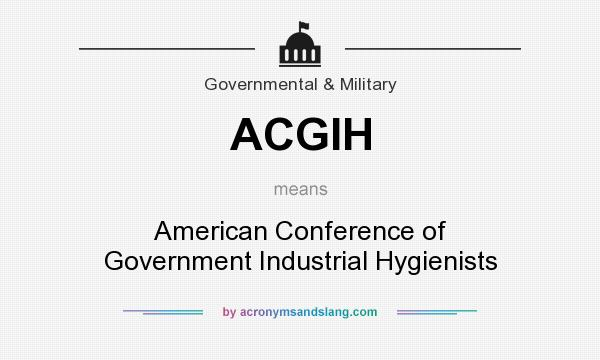 What does ACGIH mean? It stands for American Conference of Government Industrial Hygienists