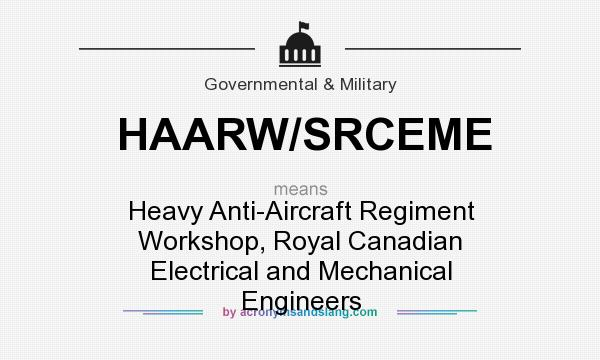 What does HAARW/SRCEME mean? It stands for Heavy Anti-Aircraft Regiment Workshop, Royal Canadian Electrical and Mechanical Engineers