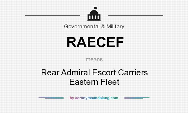 What does RAECEF mean? It stands for Rear Admiral Escort Carriers Eastern Fleet
