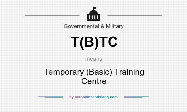 What does T(B)TC mean? It stands for Temporary (Basic) Training Centre