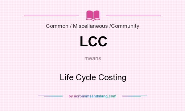What does LCC mean? It stands for Life Cycle Costing