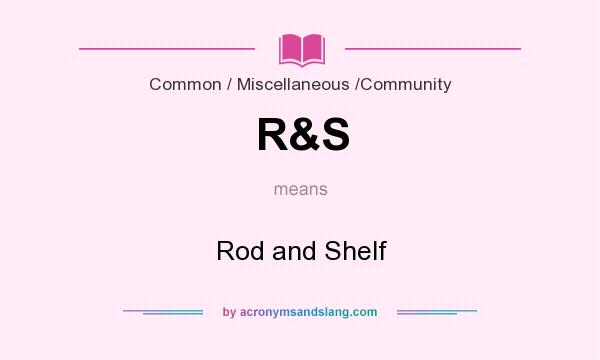 What does R&S mean? It stands for Rod and Shelf