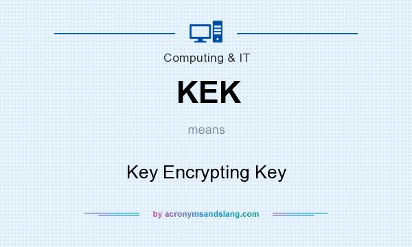 What does KEK mean? It stands for Key Encrypting Key