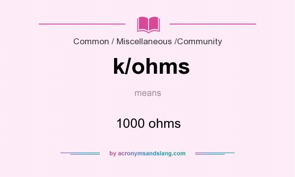 What does k/ohms mean? It stands for 1000 ohms