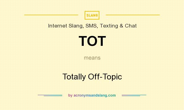 What does TOT mean? It stands for Totally Off-Topic