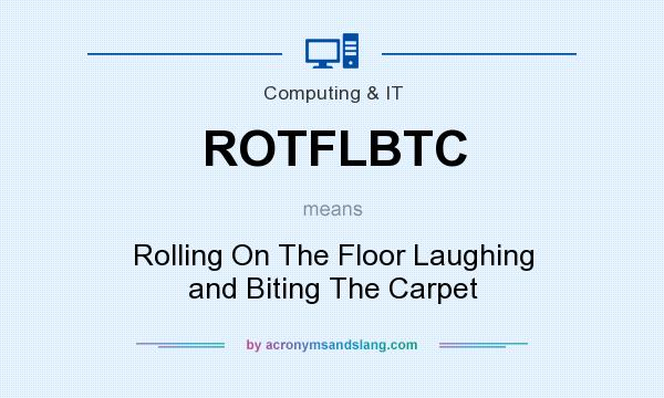 What does ROTFLBTC mean? It stands for Rolling On The Floor Laughing and Biting The Carpet