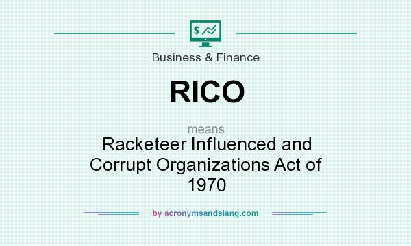 What does RICO mean? It stands for Racketeer Influenced and Corrupt Organizations Act of 1970
