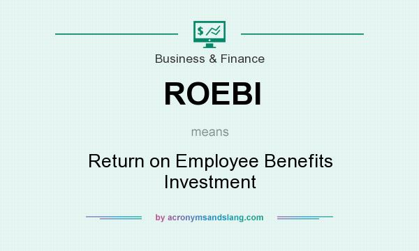 What does ROEBI mean? It stands for Return on Employee Benefits Investment