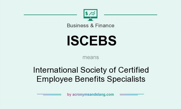 What does ISCEBS mean? It stands for International Society of Certified Employee Benefits Specialists