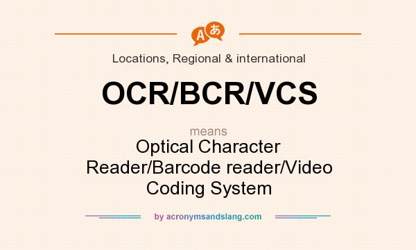 What does OCR/BCR/VCS mean? It stands for Optical Character Reader/Barcode reader/Video Coding System