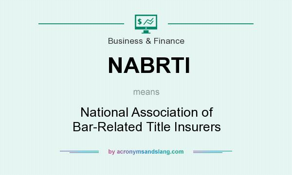 What does NABRTI mean? It stands for National Association of Bar-Related Title Insurers