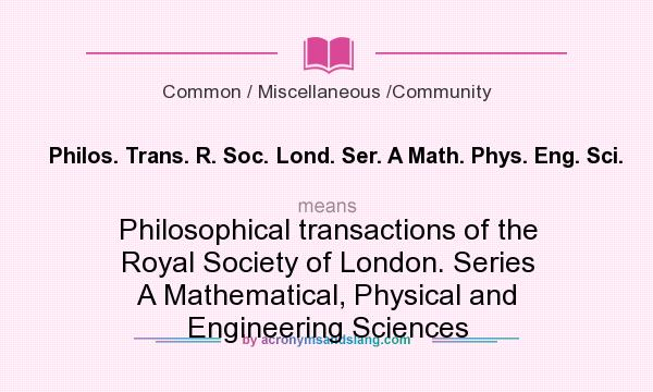 What does Philos. Trans. R. Soc. Lond. Ser. A Math. Phys. Eng. Sci. mean? It stands for Philosophical transactions of the Royal Society of London. Series A Mathematical, Physical and Engineering Sciences