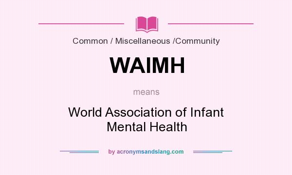What does WAIMH mean? It stands for World Association of Infant Mental Health