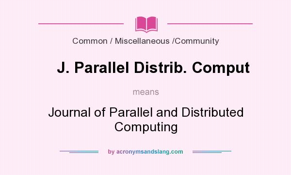 What does J. Parallel Distrib. Comput mean? It stands for Journal of Parallel and Distributed Computing