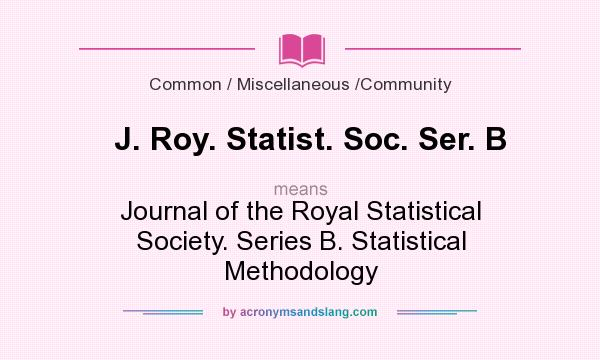 What does J. Roy. Statist. Soc. Ser. B mean? It stands for Journal of the Royal Statistical Society. Series B. Statistical Methodology