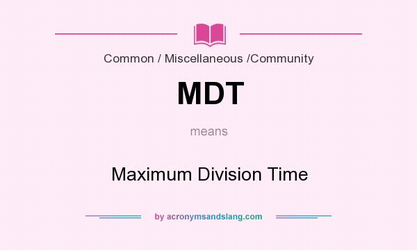 What does MDT mean? It stands for Maximum Division Time