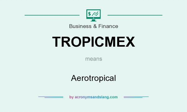 What does TROPICMEX mean? It stands for Aerotropical