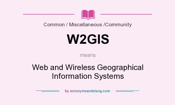 What does W2GIS mean? It stands for Web and Wireless Geographical Information Systems
