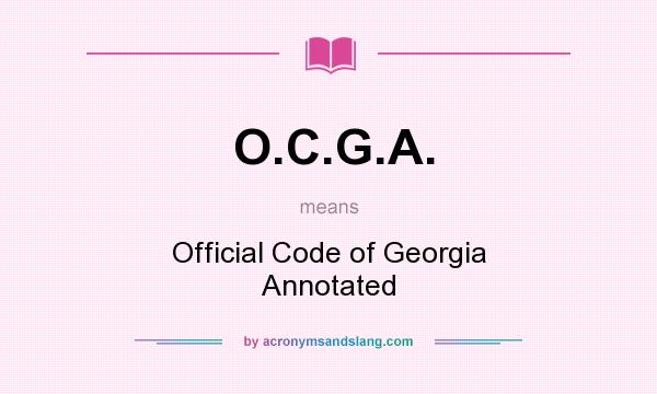 What does O.C.G.A. mean? It stands for Official Code of Georgia Annotated