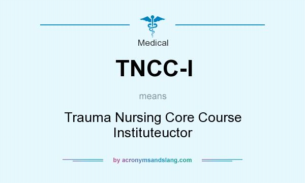 What does TNCC-I mean? It stands for Trauma Nursing Core Course Instituteuctor