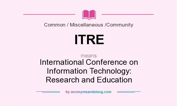 What does ITRE mean? It stands for International Conference on Information Technology: Research and Education
