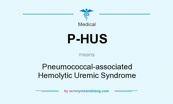 What does P-HUS mean? It stands for Pneumococcal-associated Hemolytic Uremic Syndrome