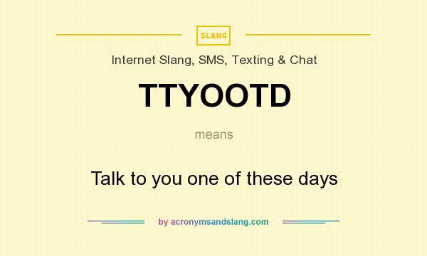 What does TTYOOTD mean? It stands for Talk to you one of these days