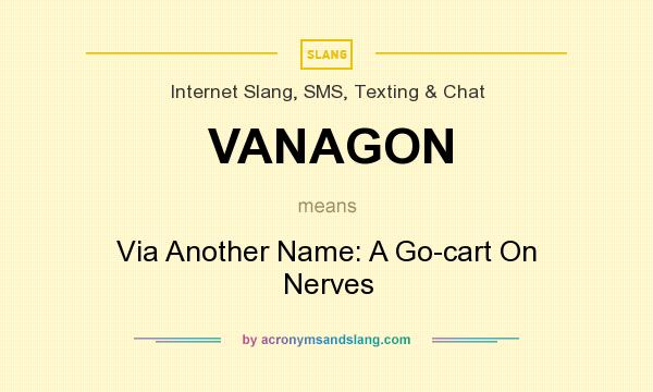 What does VANAGON mean? It stands for Via Another Name: A Go-cart On Nerves