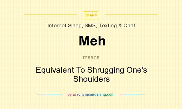 What does Meh mean? It stands for Equivalent To Shrugging One`s Shoulders