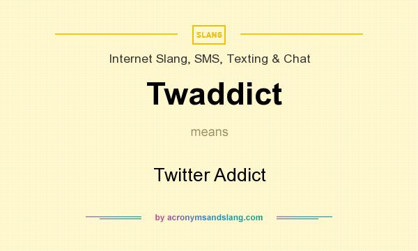 What does Twaddict mean? It stands for Twitter Addict