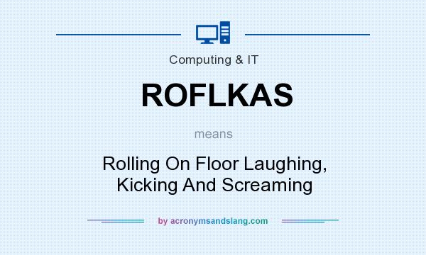 What does ROFLKAS mean? It stands for Rolling On Floor Laughing, Kicking And Screaming