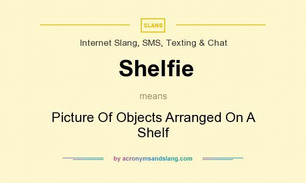 What does Shelfie mean? It stands for Picture Of Objects Arranged On A Shelf