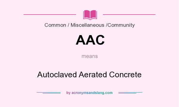 What does AAC mean? It stands for Autoclaved Aerated Concrete