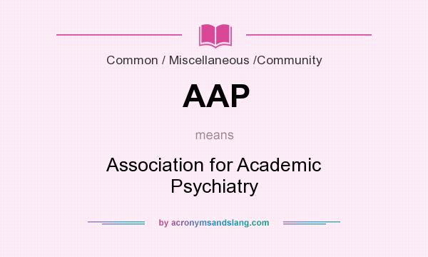 What does AAP mean? It stands for Association for Academic Psychiatry