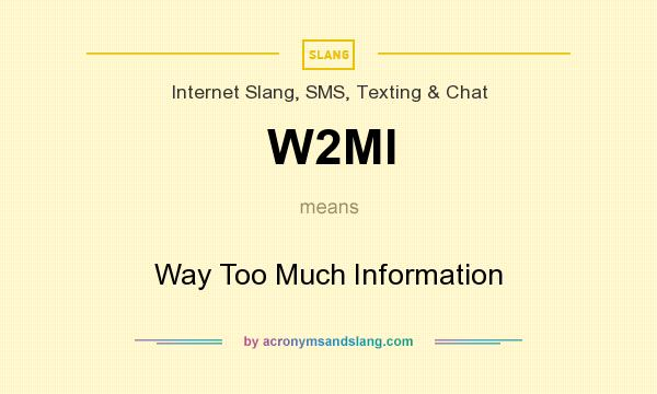 What does W2MI mean? It stands for Way Too Much Information