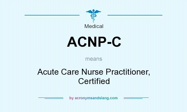 What does ACNP-C mean? It stands for Acute Care Nurse Practitioner, Certified