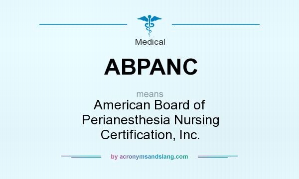 What does ABPANC mean? It stands for American Board of Perianesthesia Nursing Certification, Inc.