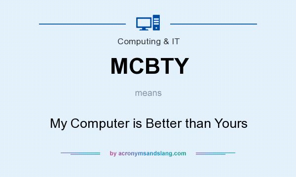 What does MCBTY mean? It stands for My Computer is Better than Yours