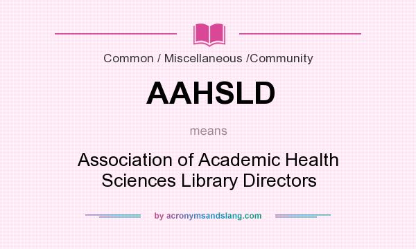 What does AAHSLD mean? It stands for Association of Academic Health Sciences Library Directors