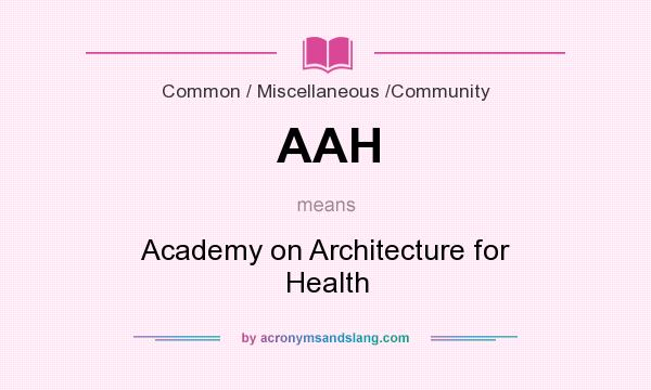 What does AAH mean? It stands for Academy on Architecture for Health