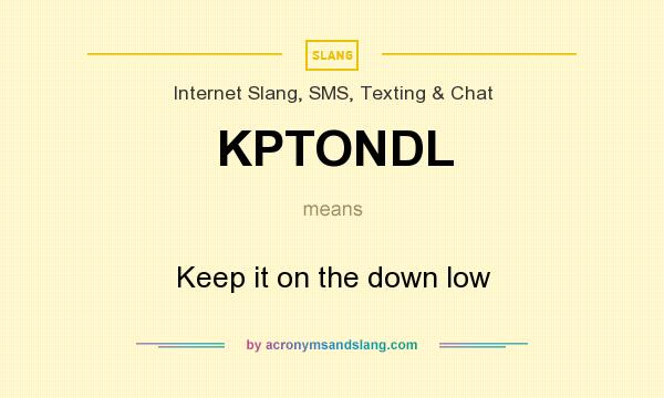 What does KPTONDL mean? It stands for Keep it on the down low